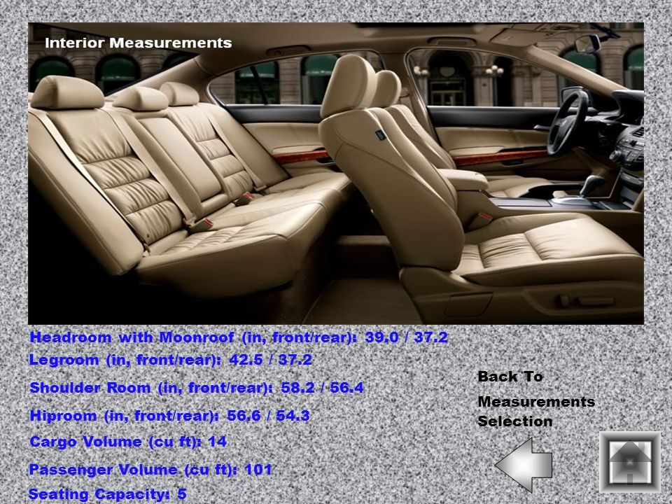 Headroom with Moonroof (in, front/rear): 39.0 / 37.2 Legroom (in, front/rear): 42.5 / 37.2 Shoulder Room (in, front/rear): 58.2 / 56.4 Hiproom (in, fr