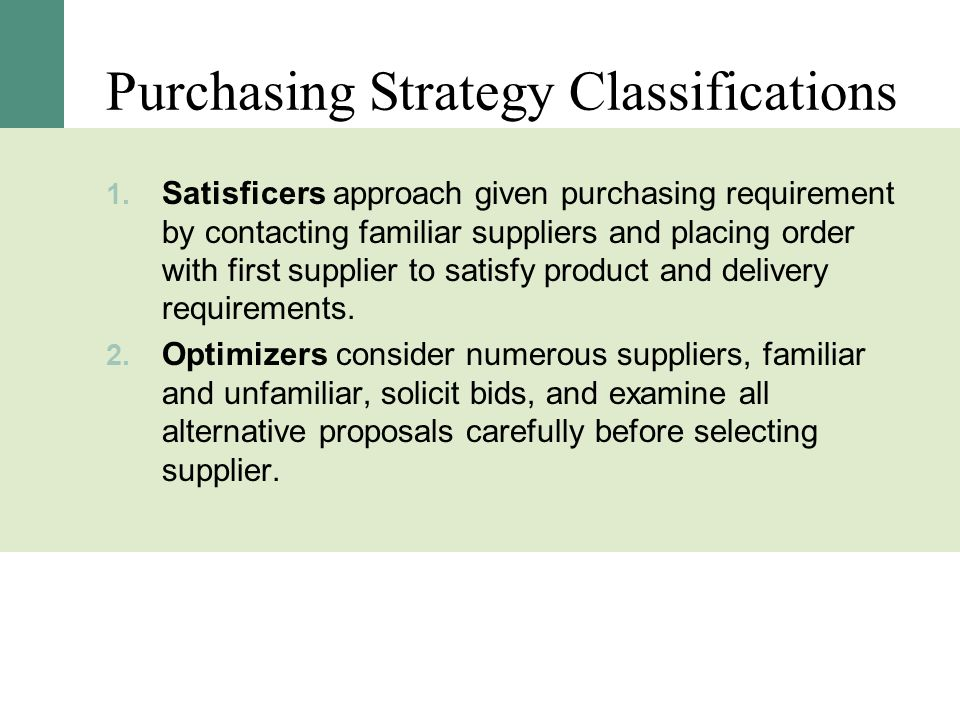 Purchasing Strategy Classifications 1. Satisficers approach given purchasing requirement by contacting familiar suppliers and placing order with first