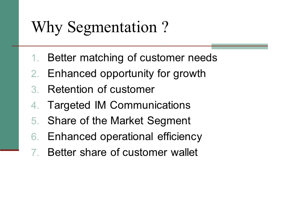 Why Segmentation ? 1. Better matching of customer needs 2. Enhanced opportunity for growth 3. Retention of customer 4. Targeted IM Communications 5. S