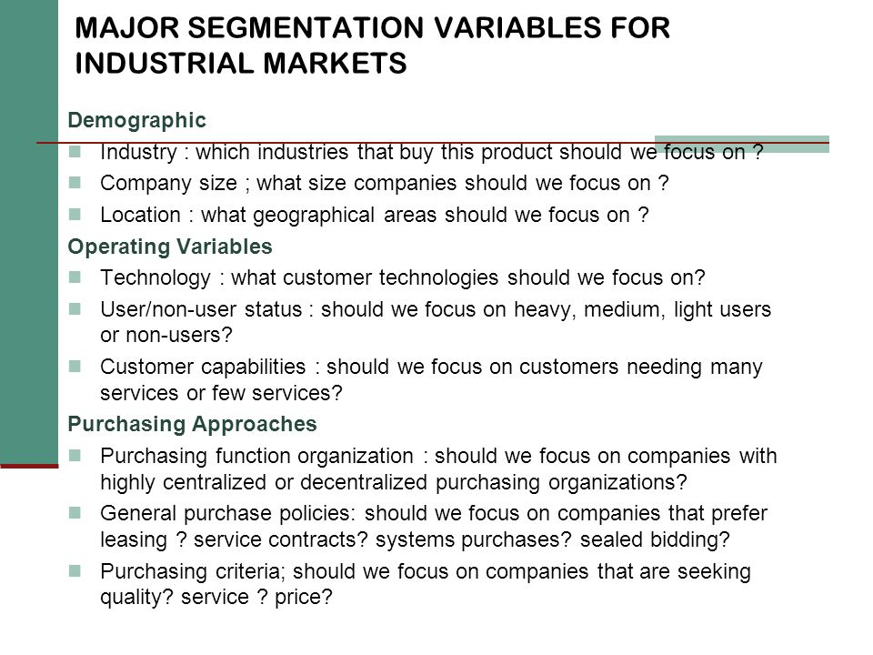 MAJOR SEGMENTATION VARIABLES FOR INDUSTRIAL MARKETS Demographic Industry : which industries that buy this product should we focus on ? Company size ;