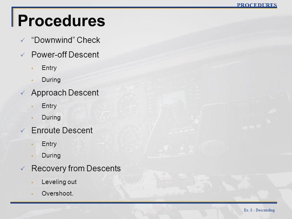 Ex. 8 - Descending Procedures Downwind Check Power-off Descent Entry During Approach Descent Entry During Enroute Descent Entry During Recovery from D