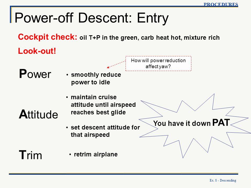 Ex. 8 - Descending Power-off Descent: Entry PROCEDURES P ower A ttitude T rim You have it down PAT Cockpit check: oil T+P in the green, carb heat hot,