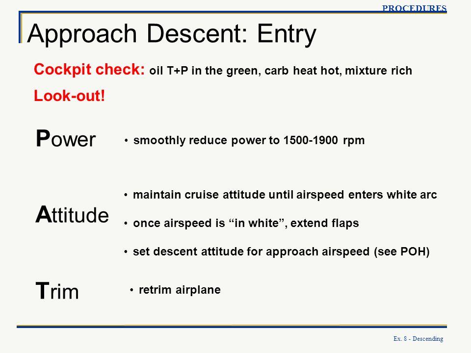 Ex. 8 - Descending Approach Descent: Entry PROCEDURES P ower A ttitude T rim Cockpit check: oil T+P in the green, carb heat hot, mixture rich Look-out