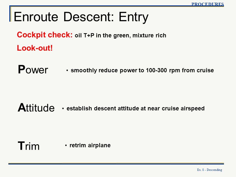 Ex. 8 - Descending Enroute Descent: Entry PROCEDURES P ower A ttitude T rim Cockpit check: oil T+P in the green, mixture rich Look-out! establish desc