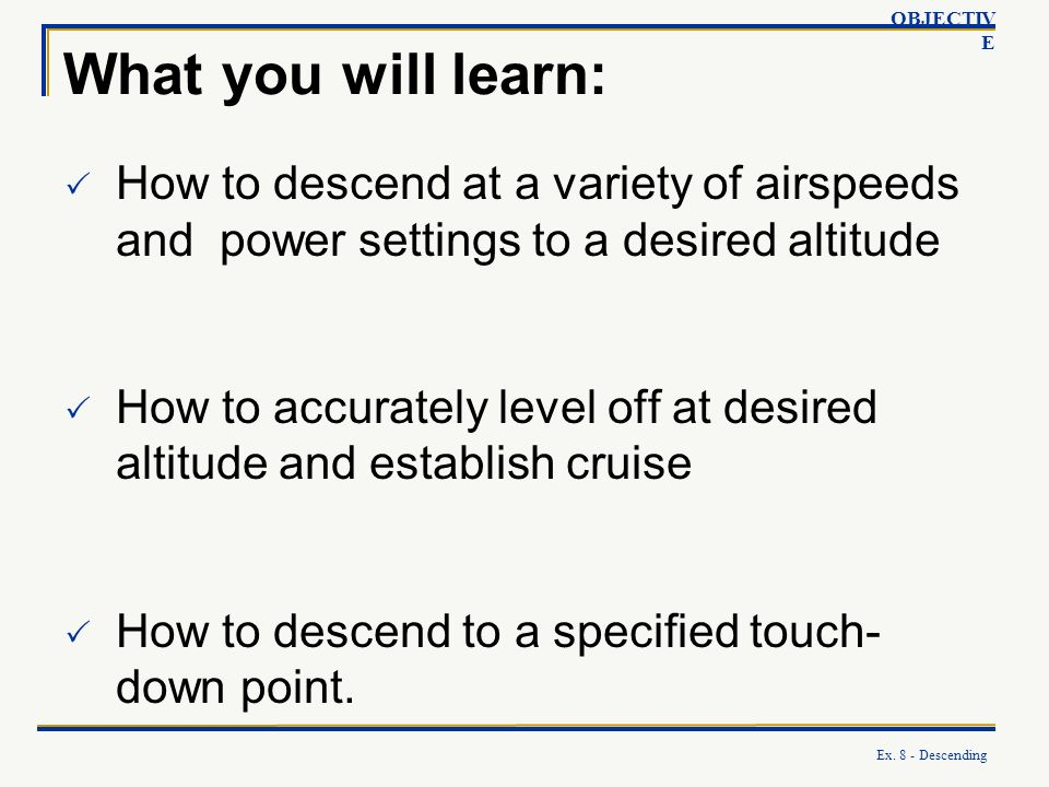 What you will learn: How to descend at a variety of airspeeds and power settings to a desired altitude How to accurately level off at desired altitude