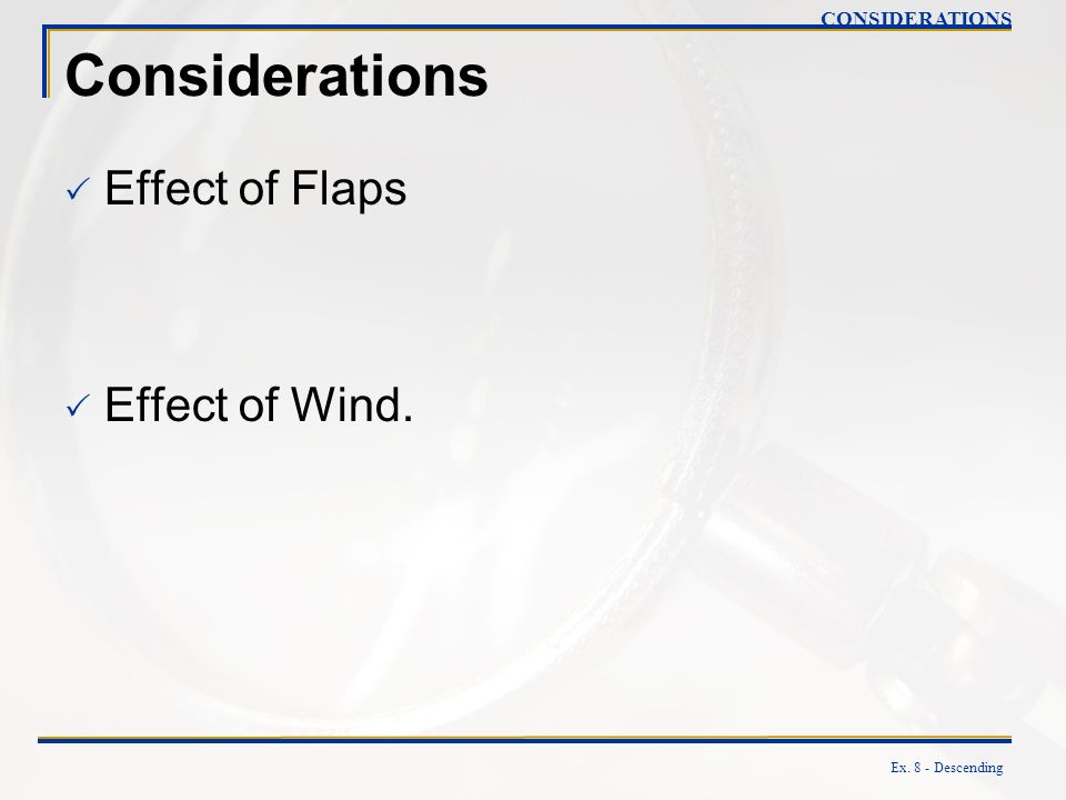 Ex. 8 - Descending Considerations Effect of Flaps Effect of Wind. CONSIDERATIONS