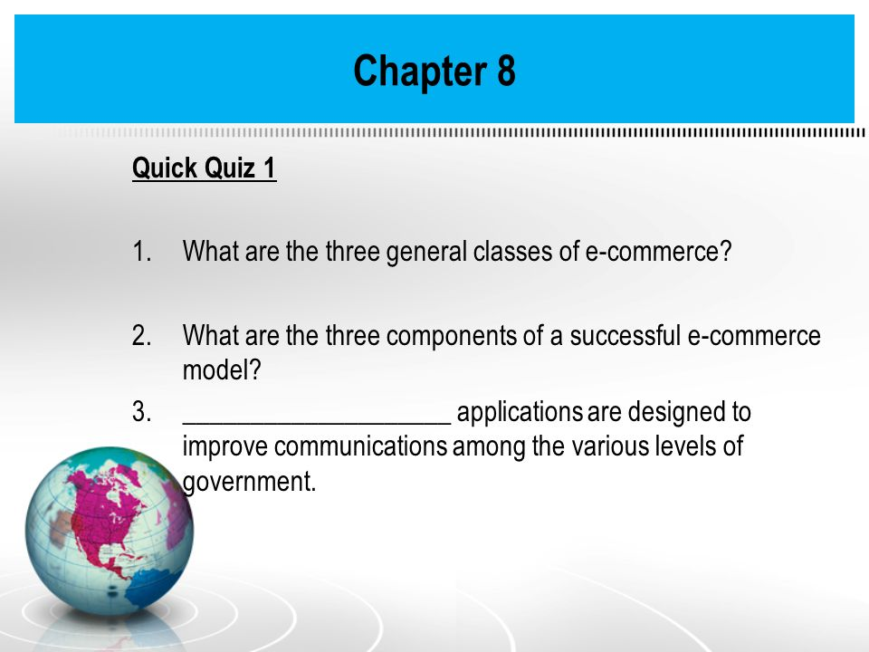 Chapter 8 Quick Quiz 1 1.What are the three general classes of e-commerce? 2.What are the three components of a successful e-commerce model? 3._______