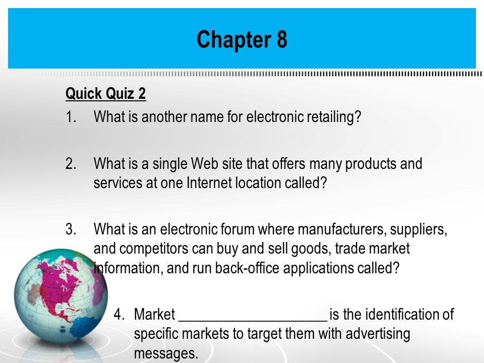 Quick Quiz 2 1.What is another name for electronic retailing? 2.What is a single Web site that offers many products and services at one Internet locat
