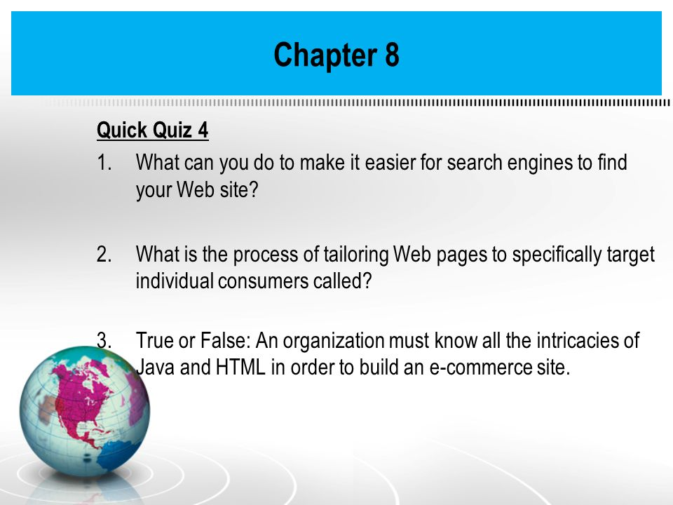 Quick Quiz 4 1.What can you do to make it easier for search engines to find your Web site? 2.What is the process of tailoring Web pages to specificall