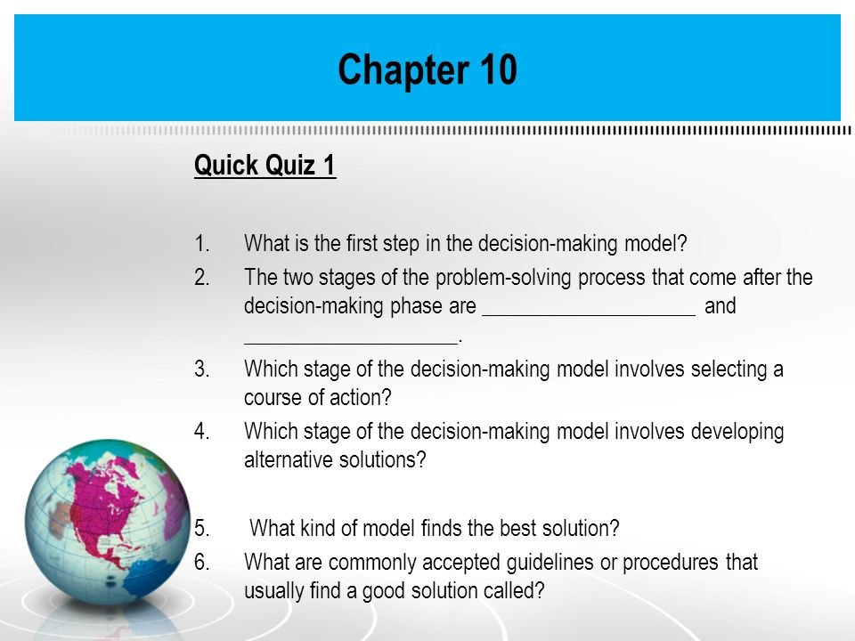 Chapter 10 Quick Quiz 1 1.What is the first step in the decision-making model? 2.The two stages of the problem-solving process that come after the dec