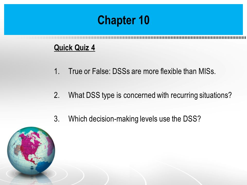 Quick Quiz 4 1.True or False: DSSs are more flexible than MISs. 2.What DSS type is concerned with recurring situations? 3.Which decision-making levels