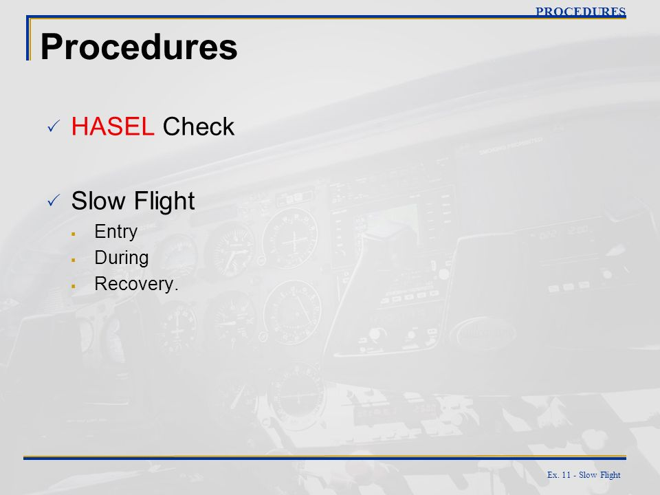 Ex. 11 - Slow Flight Procedures HASEL Check Slow Flight Entry During Recovery. PROCEDURES