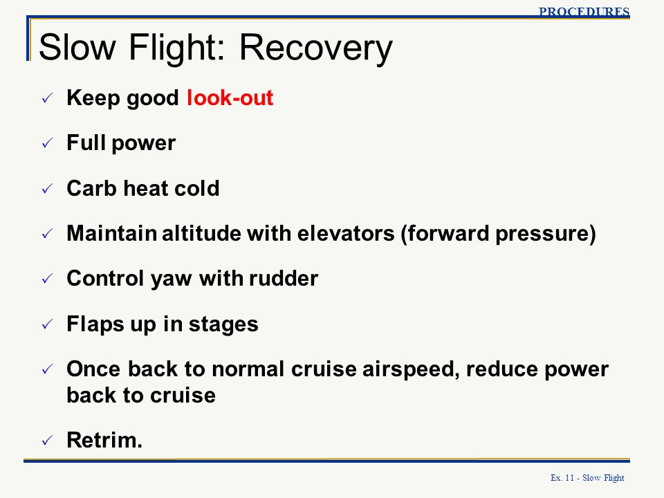 Ex. 11 - Slow Flight Slow Flight: Recovery PROCEDURES Keep good look-out Full power Carb heat cold Maintain altitude with elevators (forward pressure)
