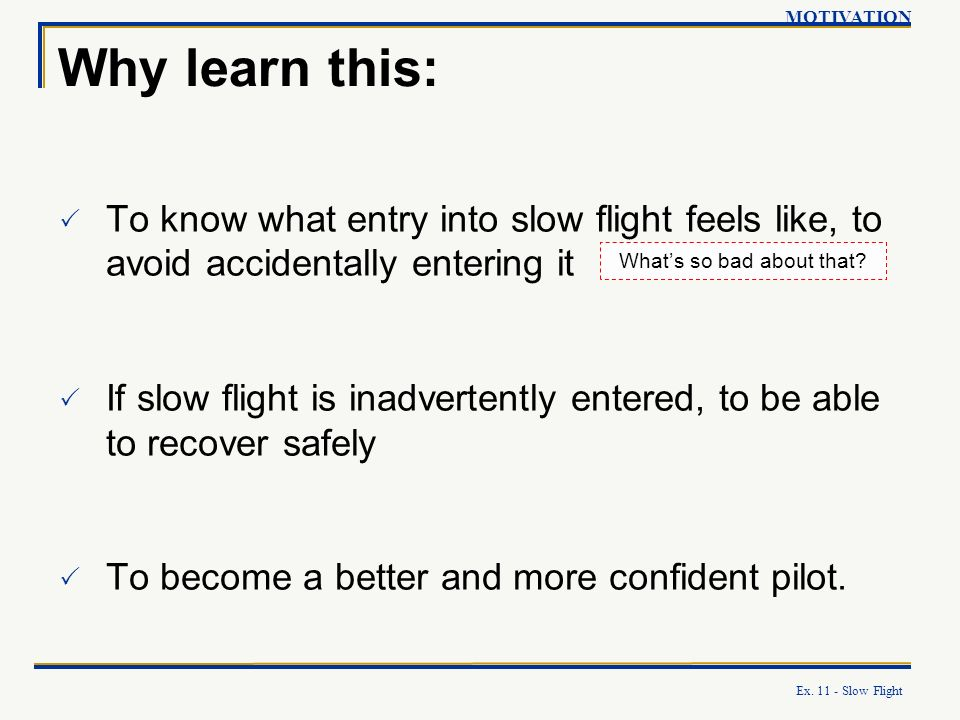 Ex. 11 - Slow Flight Why learn this: To know what entry into slow flight feels like, to avoid accidentally entering it If slow flight is inadvertently