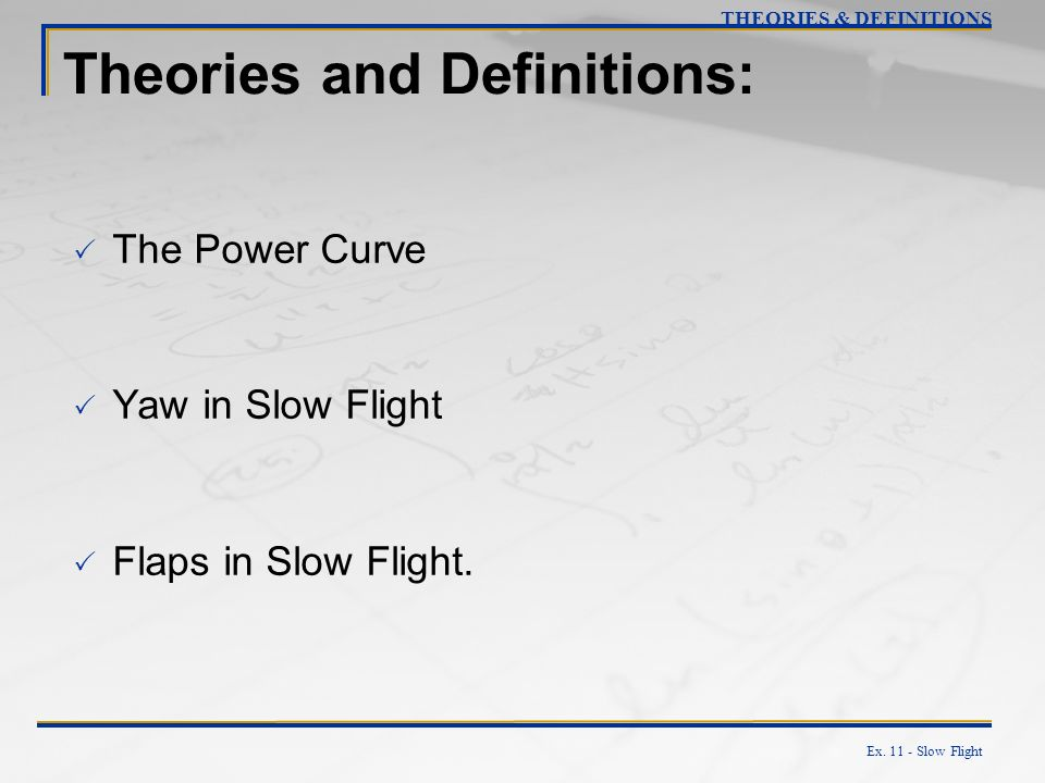 Ex. 11 - Slow Flight Theories and Definitions: The Power Curve Yaw in Slow Flight Flaps in Slow Flight. THEORIES & DEFINITIONS