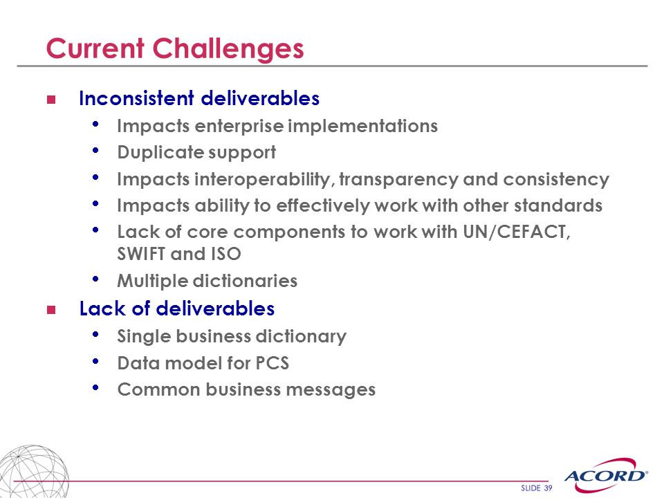 SLIDE 39 Current Challenges Inconsistent deliverables Impacts enterprise implementations Duplicate support Impacts interoperability, transparency and