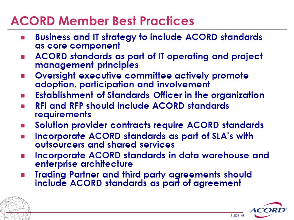 SLIDE 48 ACORD Member Best Practices Business and IT strategy to include ACORD standards as core component ACORD standards as part of IT operating and