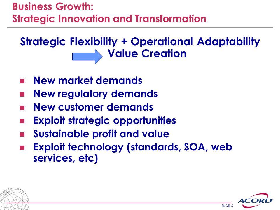 SLIDE 5 Business Growth: Strategic Innovation and Transformation Strategic Flexibility + Operational Adaptability Value Creation New market demands Ne