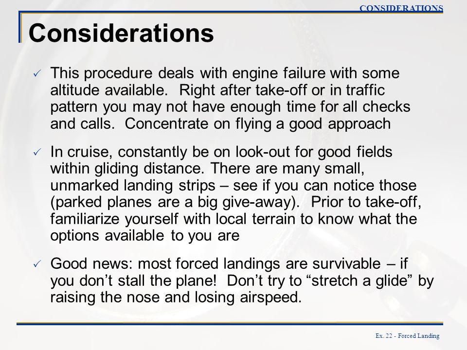 Ex. 22 - Forced Landing Considerations This procedure deals with engine failure with some altitude available. Right after take-off or in traffic patte