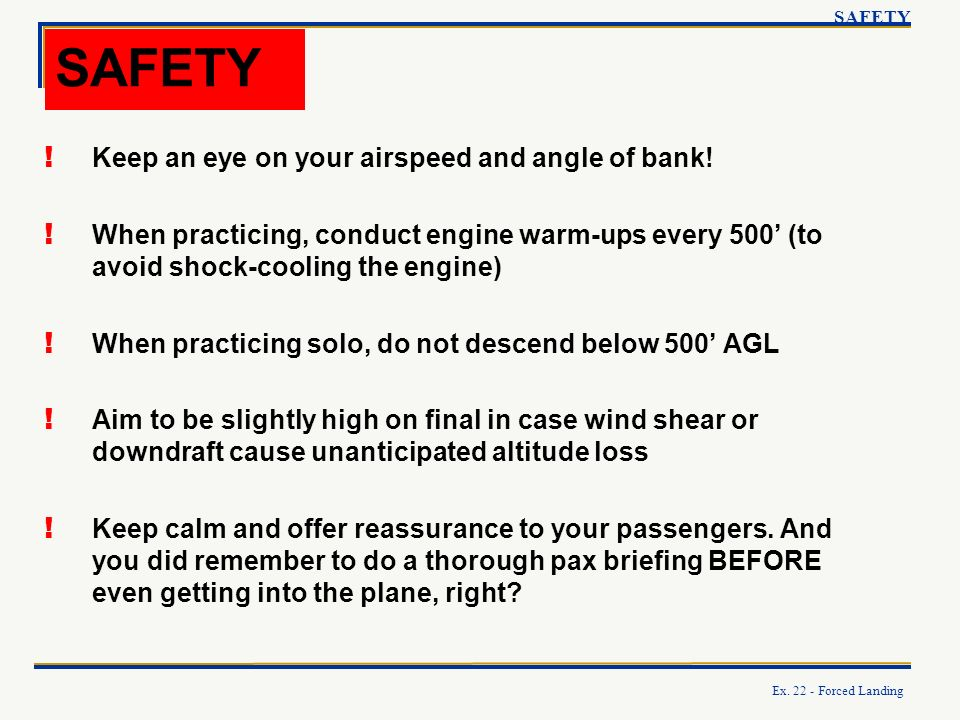 Ex. 22 - Forced Landing SAFETY ! Keep an eye on your airspeed and angle of bank! ! When practicing, conduct engine warm-ups every 500 (to avoid shock-