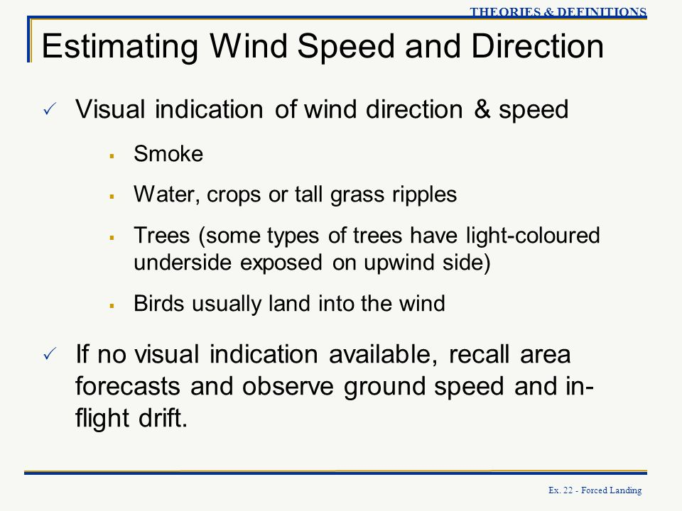 Ex. 22 - Forced Landing Estimating Wind Speed and Direction Visual indication of wind direction & speed Smoke Water, crops or tall grass ripples Trees