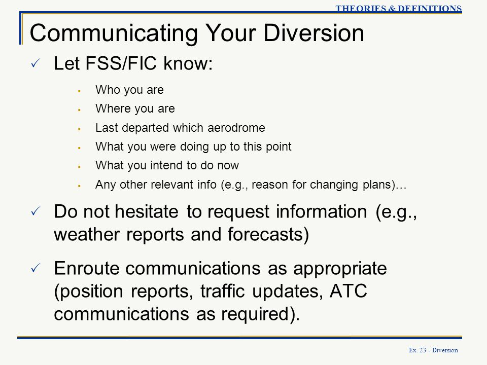 Ex. 23 - Diversion Communicating Your Diversion Let FSS/FIC know: Who you are Where you are Last departed which aerodrome What you were doing up to th