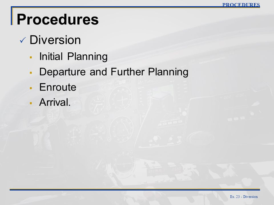 Ex. 23 - Diversion Procedures Diversion Initial Planning Departure and Further Planning Enroute Arrival. PROCEDURES
