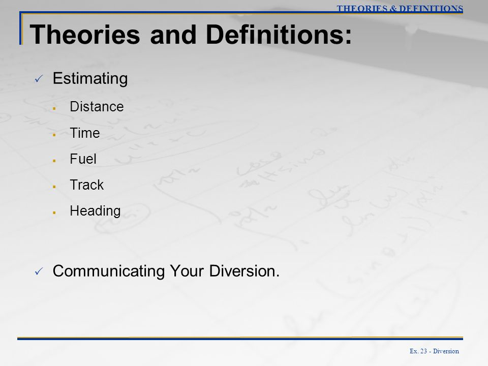 Ex. 23 - Diversion Theories and Definitions: Estimating Distance Time Fuel Track Heading Communicating Your Diversion. THEORIES & DEFINITIONS