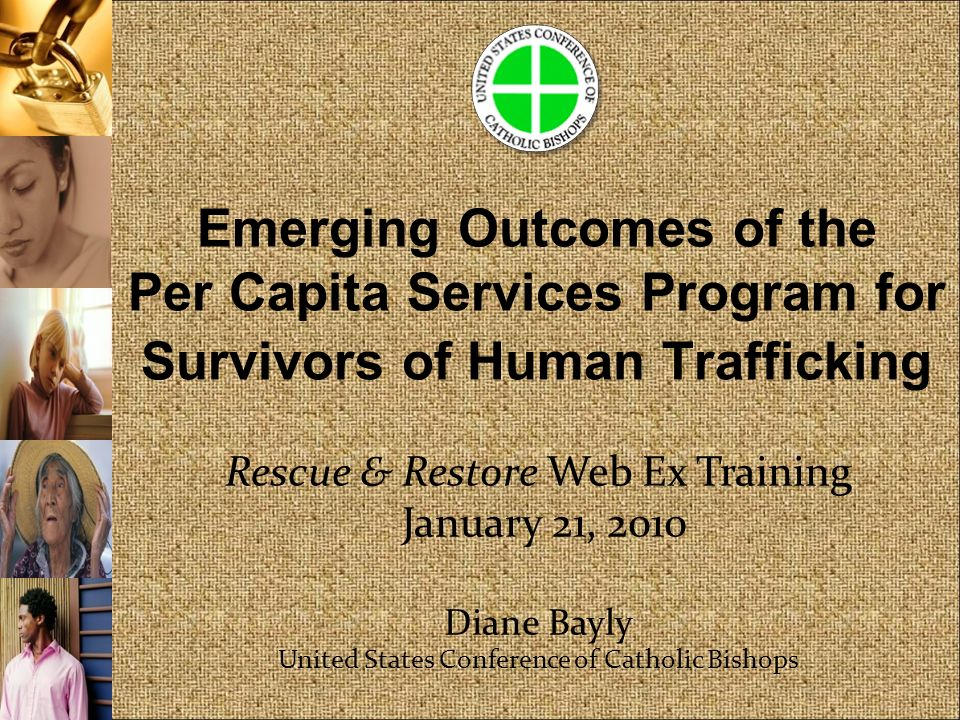 Emerging Outcomes of the Per Capita Services Program for Survivors of Human Trafficking Rescue & Restore Web Ex Training January 21, 2010 Diane Bayly United States Conference of Catholic Bishops