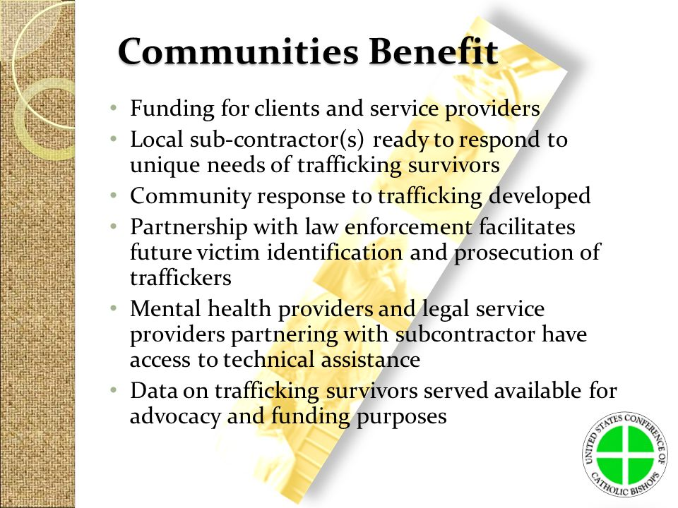 Communities Benefit Funding for clients and service providers Local sub-contractor(s) ready to respond to unique needs of trafficking survivors Community response to trafficking developed Partnership with law enforcement facilitates future victim identification and prosecution of traffickers Mental health providers and legal service providers partnering with subcontractor have access to technical assistance Data on trafficking survivors served available for advocacy and funding purposes