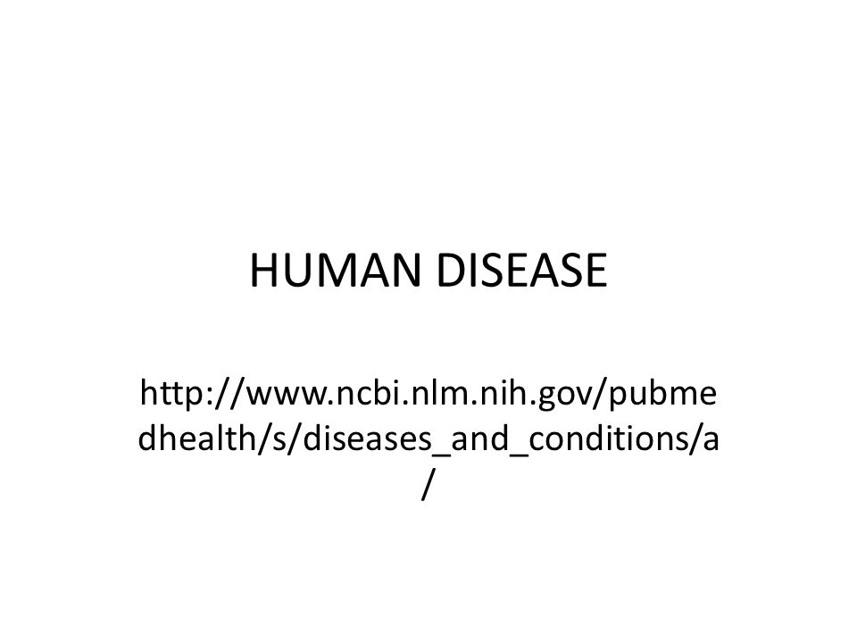 HUMAN DISEASE http://www.ncbi.nlm.nih.gov/pubme dhealth/s/diseases_and_conditions/a /