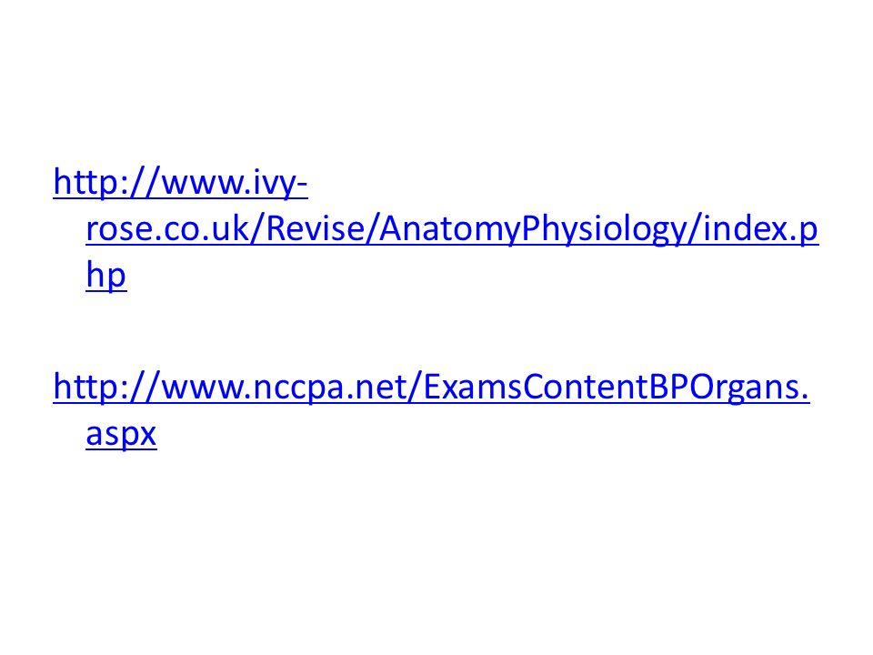 http://www.ivy- rose.co.uk/Revise/AnatomyPhysiology/index.p hp http://www.nccpa.net/ExamsContentBPOrgans.