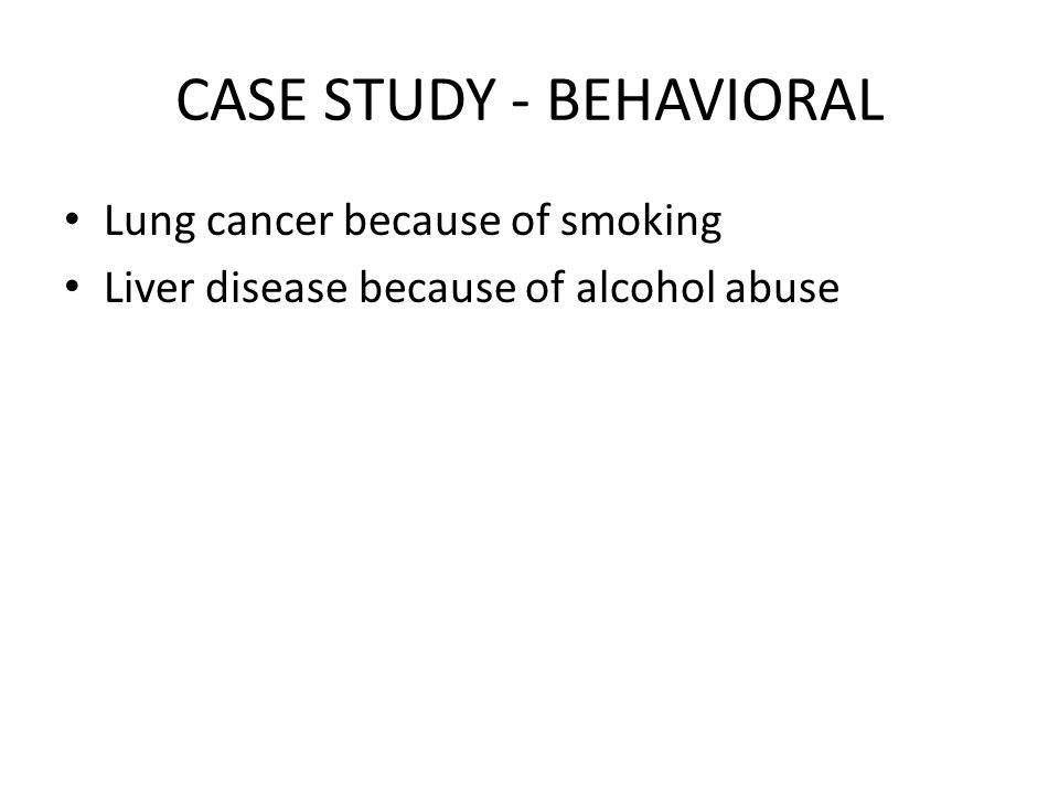 CASE STUDY - BEHAVIORAL Lung cancer because of smoking Liver disease because of alcohol abuse