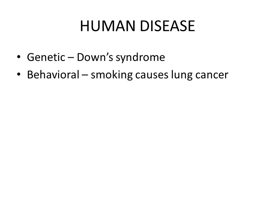 HUMAN DISEASE Genetic – Downs syndrome Behavioral – smoking causes lung cancer