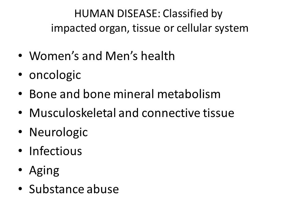 HUMAN DISEASE: Classified by impacted organ, tissue or cellular system Womens and Mens health oncologic Bone and bone mineral metabolism Musculoskeletal and connective tissue Neurologic Infectious Aging Substance abuse