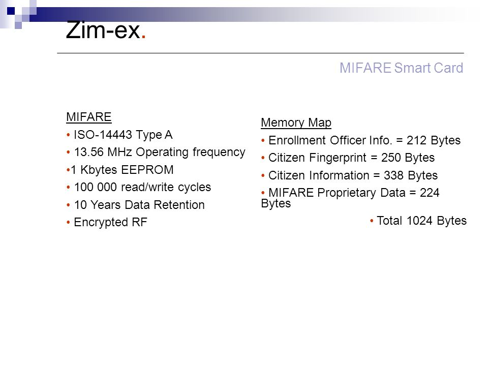 Zim-ex. MIFARE Smart Card MIFARE ISO-14443 Type A 13.56 MHz Operating frequency 1 Kbytes EEPROM 100 000 read/write cycles 10 Years Data Retention Encr