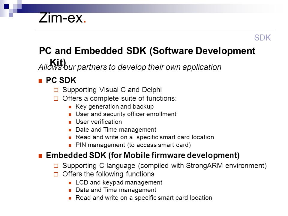 Zim-ex. PC and Embedded SDK (Software Development Kit) SDK Allows our partners to develop their own application PC SDK Supporting Visual C and Delphi
