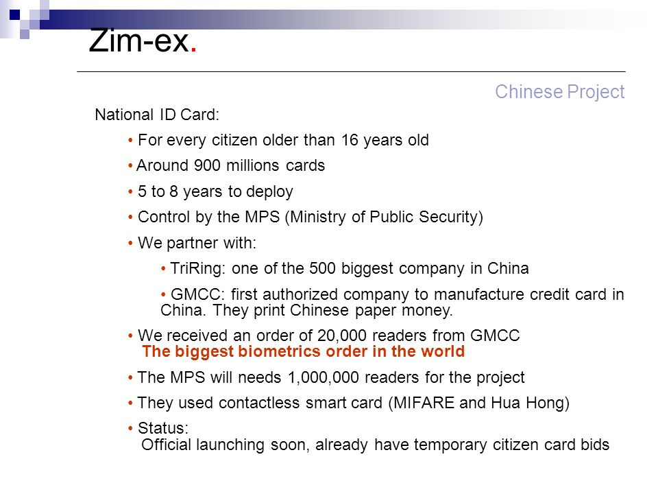 Zim-ex. Chinese Project National ID Card: For every citizen older than 16 years old Around 900 millions cards 5 to 8 years to deploy Control by the MP