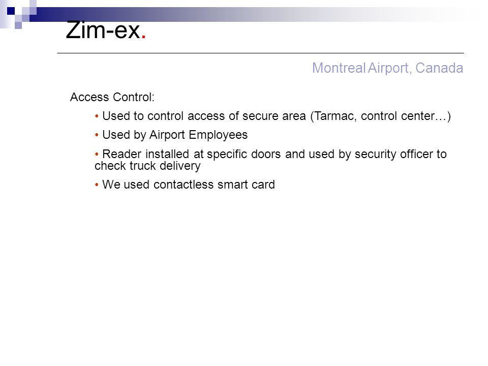 Zim-ex. Montreal Airport, Canada Access Control: Used to control access of secure area (Tarmac, control center…) Used by Airport Employees Reader inst