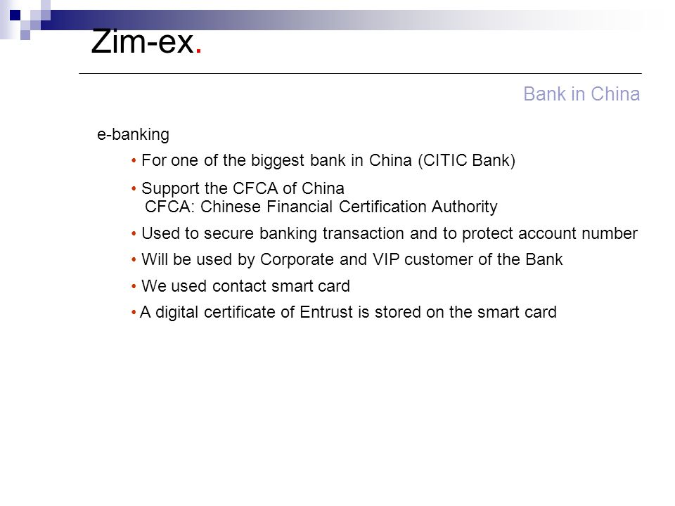 Zim-ex. Bank in China e-banking For one of the biggest bank in China (CITIC Bank) Support the CFCA of China CFCA: Chinese Financial Certification Auth