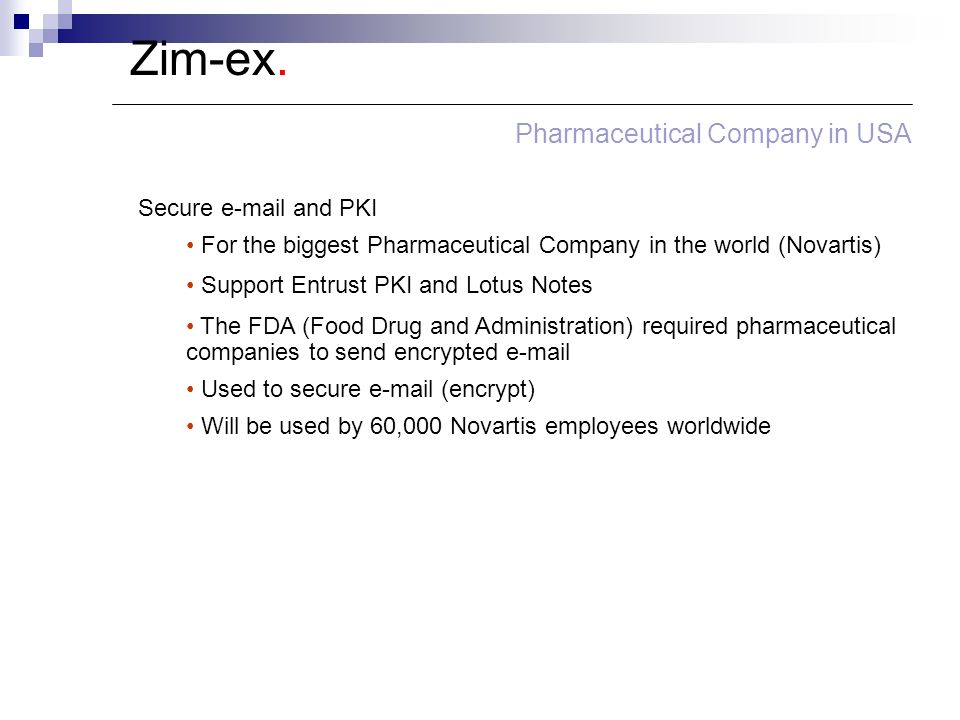 Zim-ex. Pharmaceutical Company in USA Secure e-mail and PKI For the biggest Pharmaceutical Company in the world (Novartis) Support Entrust PKI and Lot