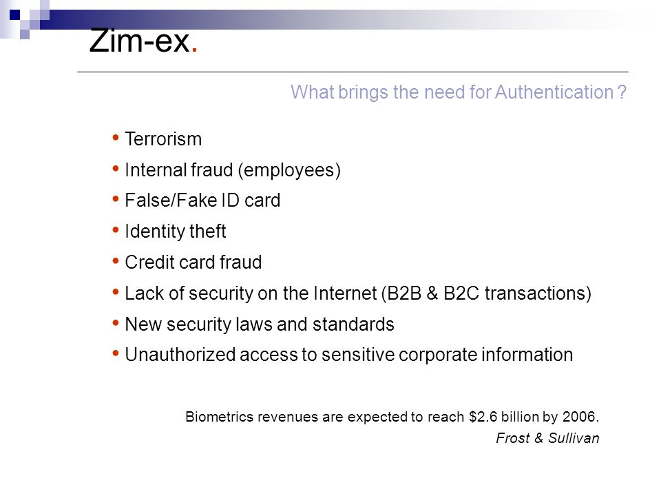 Zim-ex. What brings the need for Authentication ? Terrorism Internal fraud (employees) False/Fake ID card Identity theft Credit card fraud Lack of sec