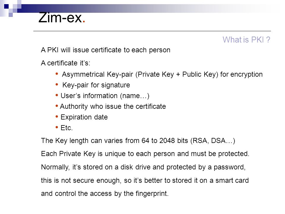 Zim-ex. What is PKI ? A PKI will issue certificate to each person A certificate its: Asymmetrical Key-pair (Private Key + Public Key) for encryption K