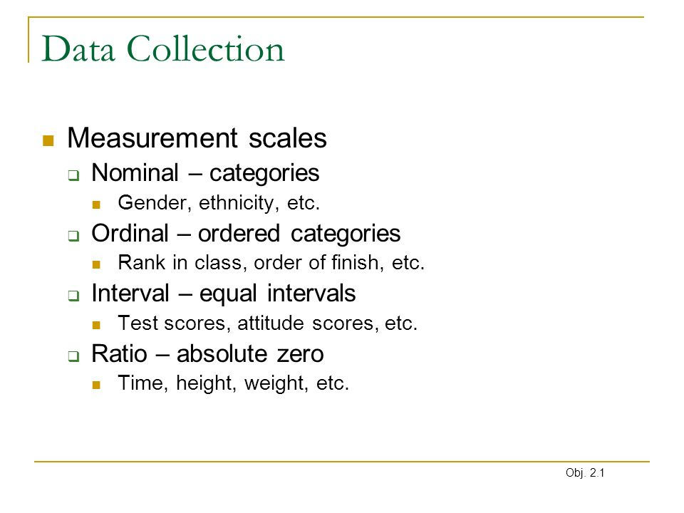 Data Collection Measurement scales Nominal – categories Gender, ethnicity, etc. Ordinal – ordered categories Rank in class, order of finish, etc. Inte