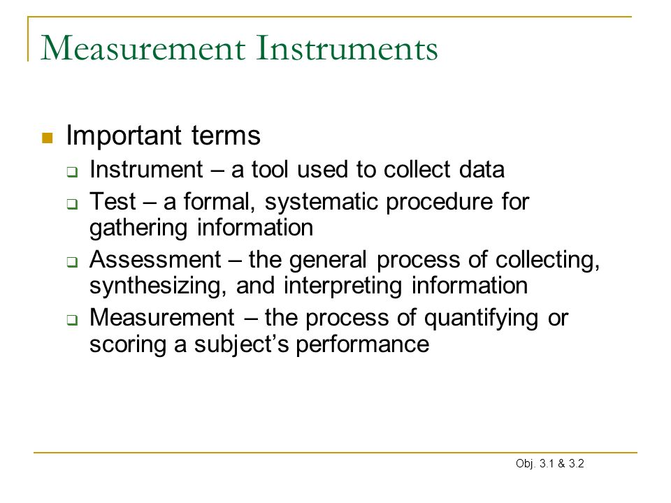 Measurement Instruments Important terms Instrument – a tool used to collect data Test – a formal, systematic procedure for gathering information Asses