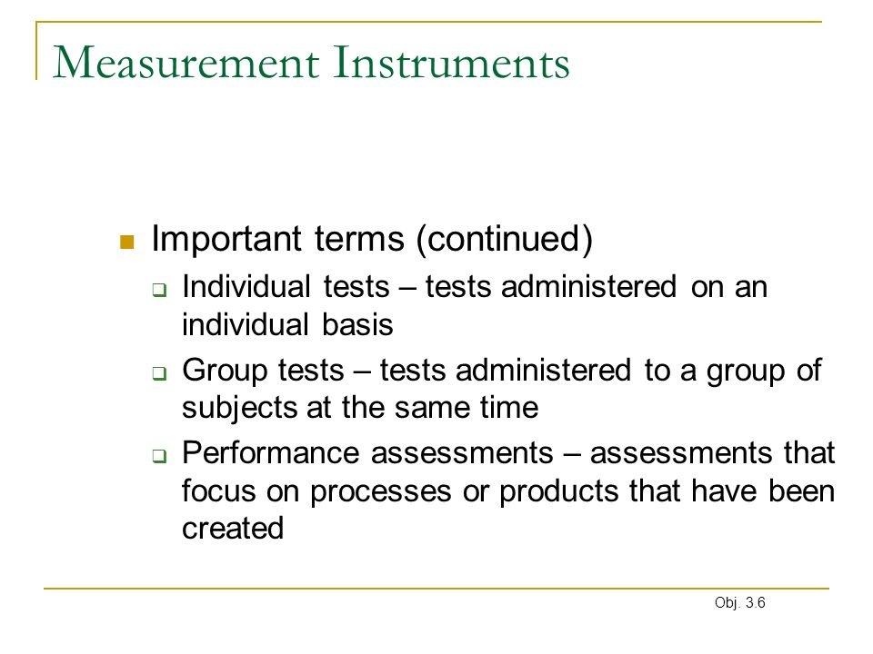 Measurement Instruments Important terms (continued) Individual tests – tests administered on an individual basis Group tests – tests administered to a