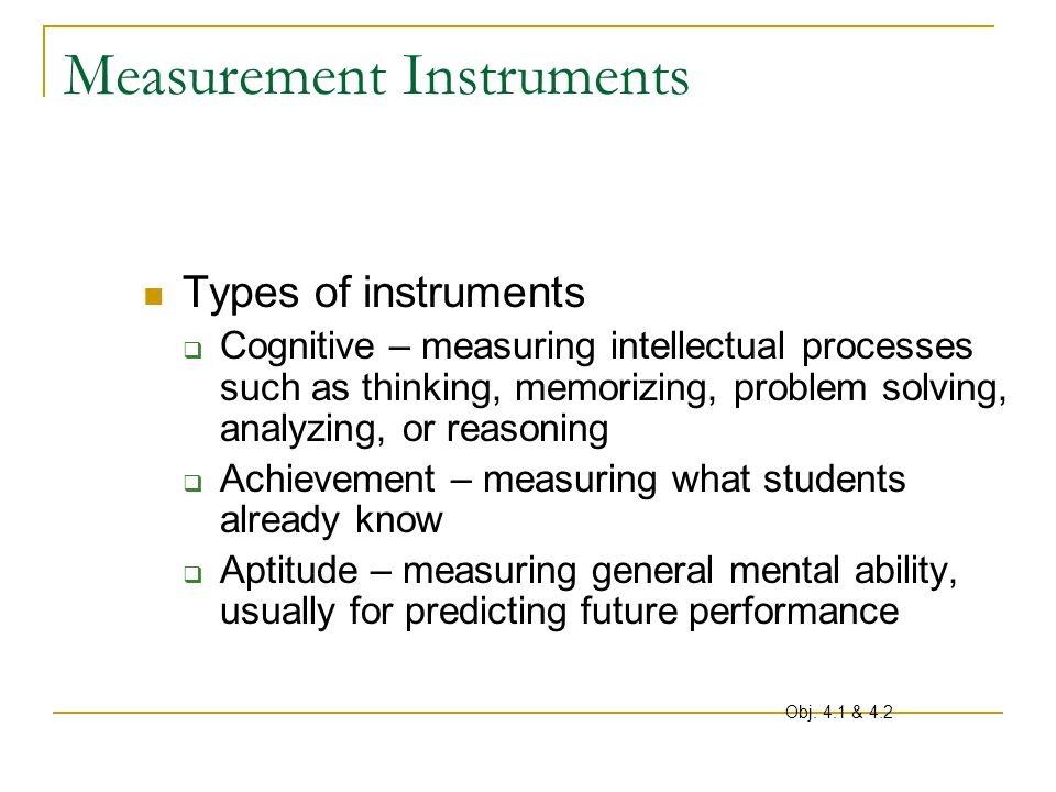 Measurement Instruments Types of instruments Cognitive – measuring intellectual processes such as thinking, memorizing, problem solving, analyzing, or