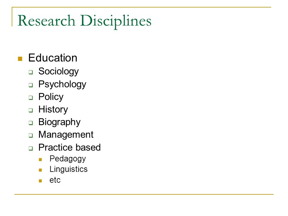 Research Disciplines Education Sociology Psychology Policy History Biography Management Practice based Pedagogy Linguistics etc