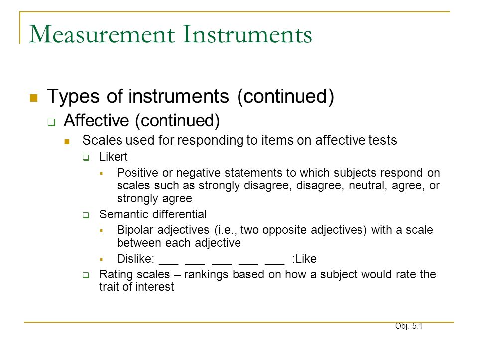 Measurement Instruments Types of instruments (continued) Affective (continued) Scales used for responding to items on affective tests Likert Positive