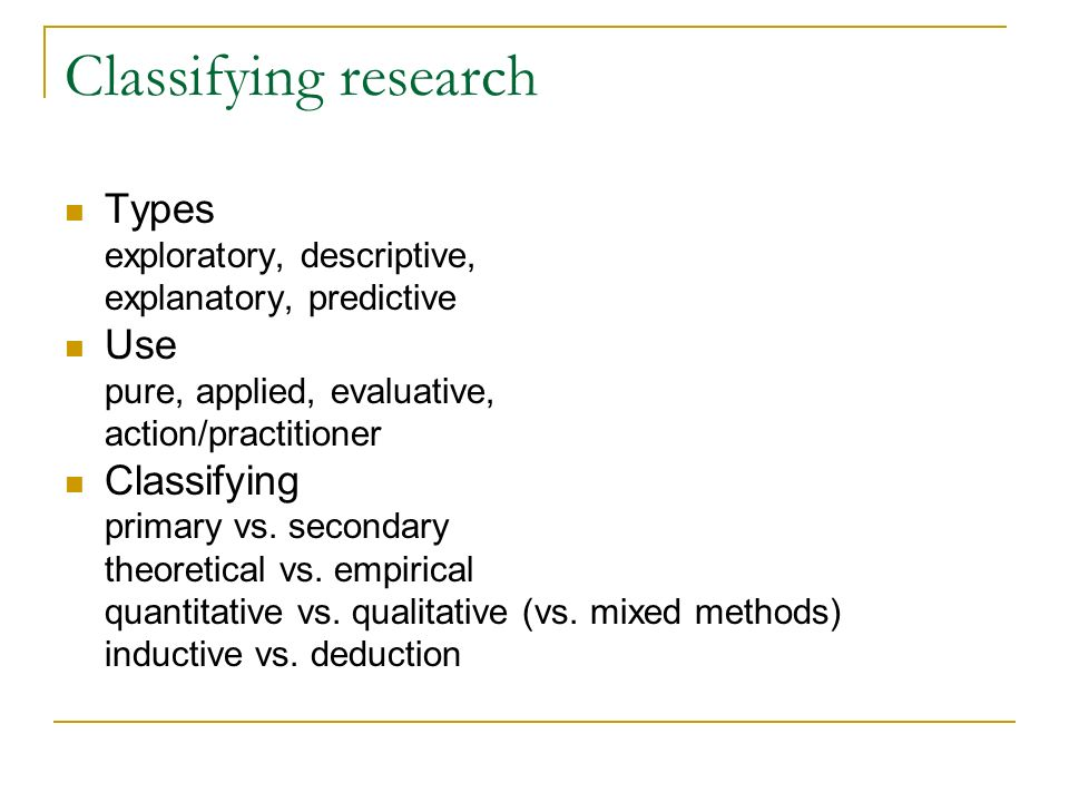 Classifying research Types exploratory, descriptive, explanatory, predictive Use pure, applied, evaluative, action/practitioner Classifying primary vs